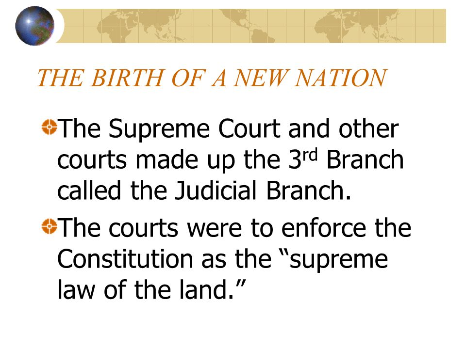 THE BIRTH OF A NEW NATION The Supreme Court and other courts made up the 3 rd Branch called the Judicial Branch. The courts were to enforce the Consti