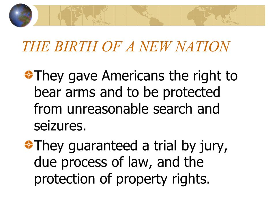 THE BIRTH OF A NEW NATION They gave Americans the right to bear arms and to be protected from unreasonable search and seizures. They guaranteed a tria