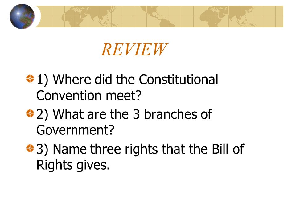 REVIEW 1) Where did the Constitutional Convention meet? 2) What are the 3 branches of Government? 3) Name three rights that the Bill of Rights gives.