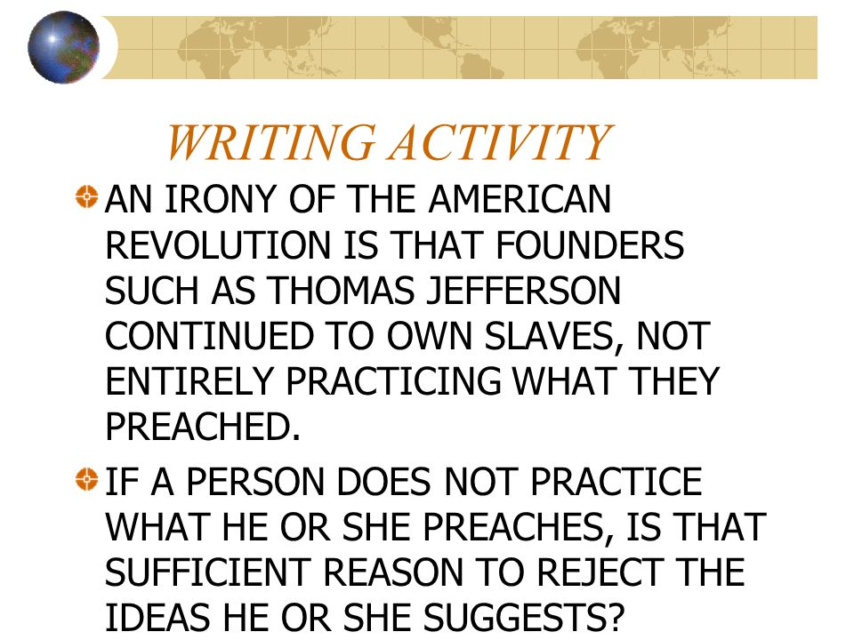 WRITING ACTIVITY AN IRONY OF THE AMERICAN REVOLUTION IS THAT FOUNDERS SUCH AS THOMAS JEFFERSON CONTINUED TO OWN SLAVES, NOT ENTIRELY PRACTICING WHAT T