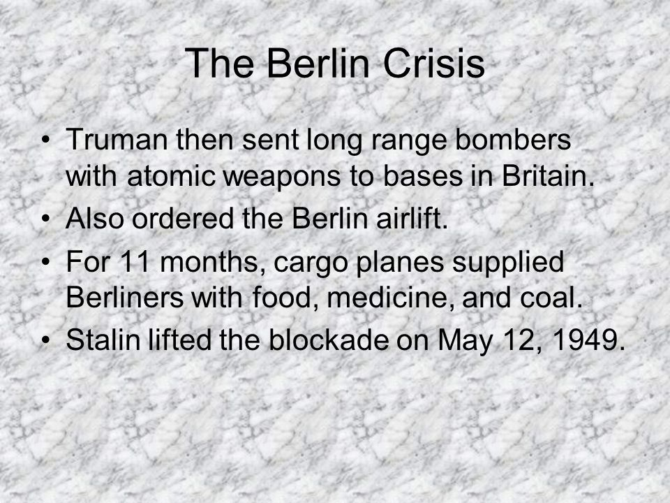 The Berlin Crisis Truman then sent long range bombers with atomic weapons to bases in Britain. Also ordered the Berlin airlift. For 11 months, cargo p