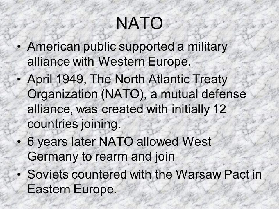 NATO American public supported a military alliance with Western Europe. April 1949, The North Atlantic Treaty Organization (NATO), a mutual defense al