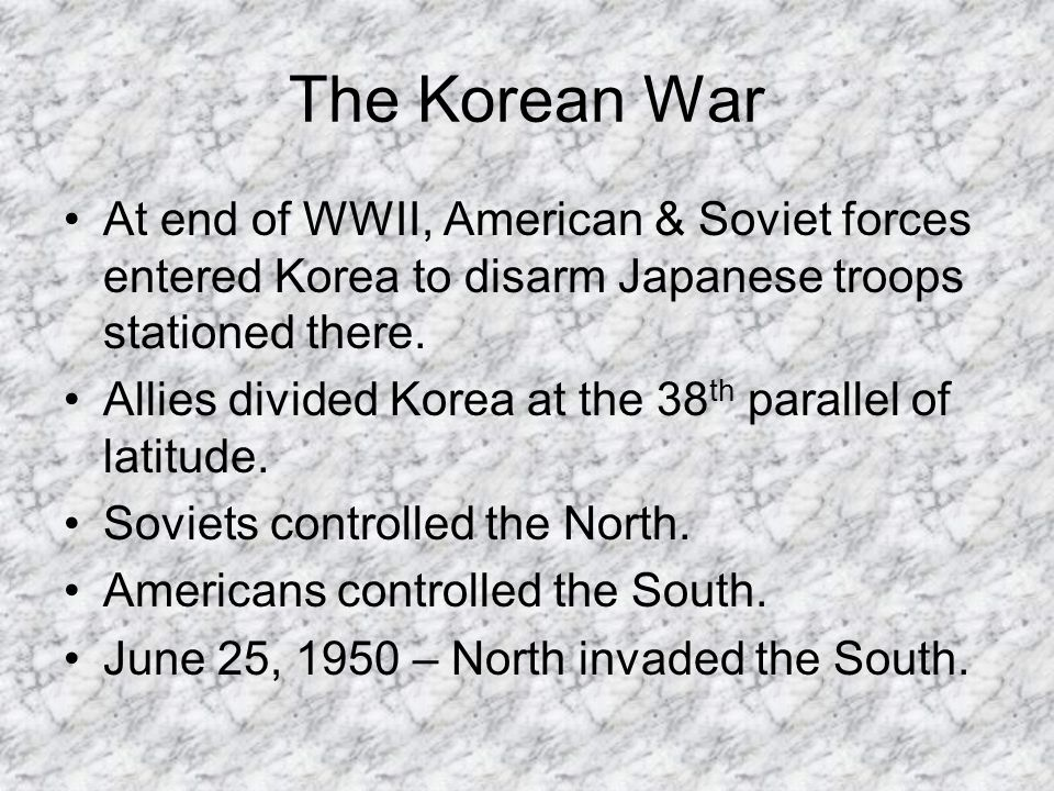 The Korean War At end of WWII, American & Soviet forces entered Korea to disarm Japanese troops stationed there. Allies divided Korea at the 38 th par