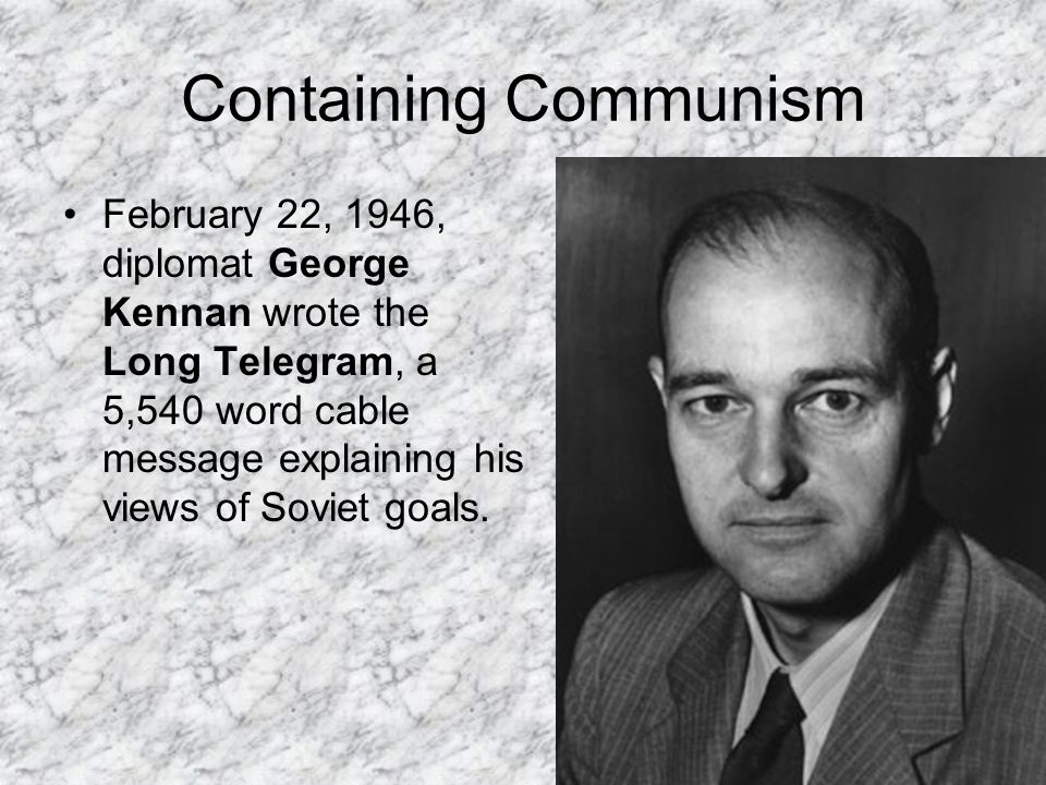 Containing Communism February 22, 1946, diplomat George Kennan wrote the Long Telegram, a 5,540 word cable message explaining his views of Soviet goal
