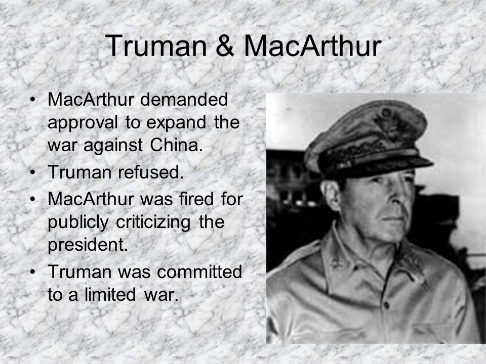 Truman & MacArthur MacArthur demanded approval to expand the war against China. Truman refused. MacArthur was fired for publicly criticizing the presi