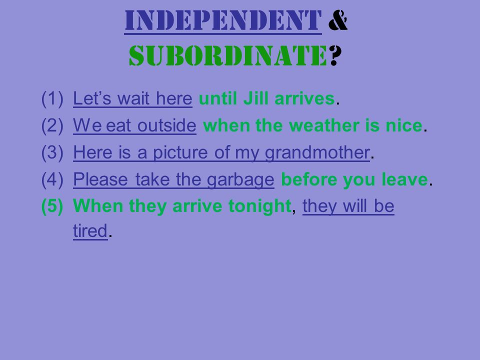 Independent & Subordinate. (1)Lets wait here until Jill arrives.