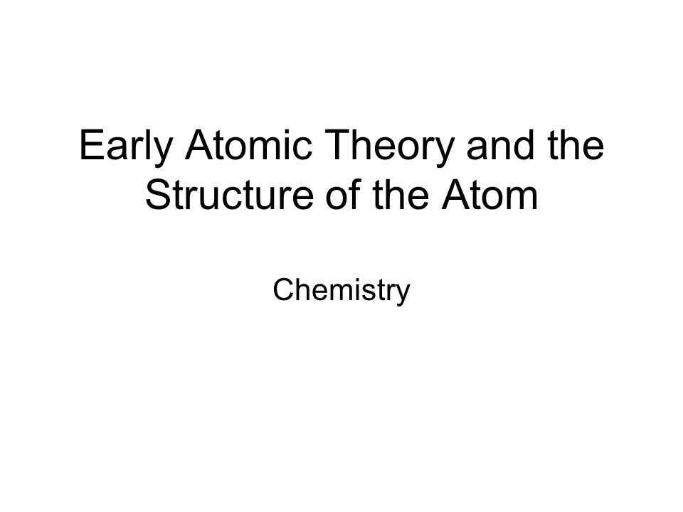 Early Atomic Theory and the Structure of the Atom Chemistry