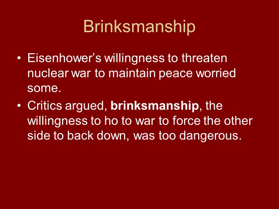 Brinksmanship Eisenhowers willingness to threaten nuclear war to maintain peace worried some. Critics argued, brinksmanship, the willingness to ho to