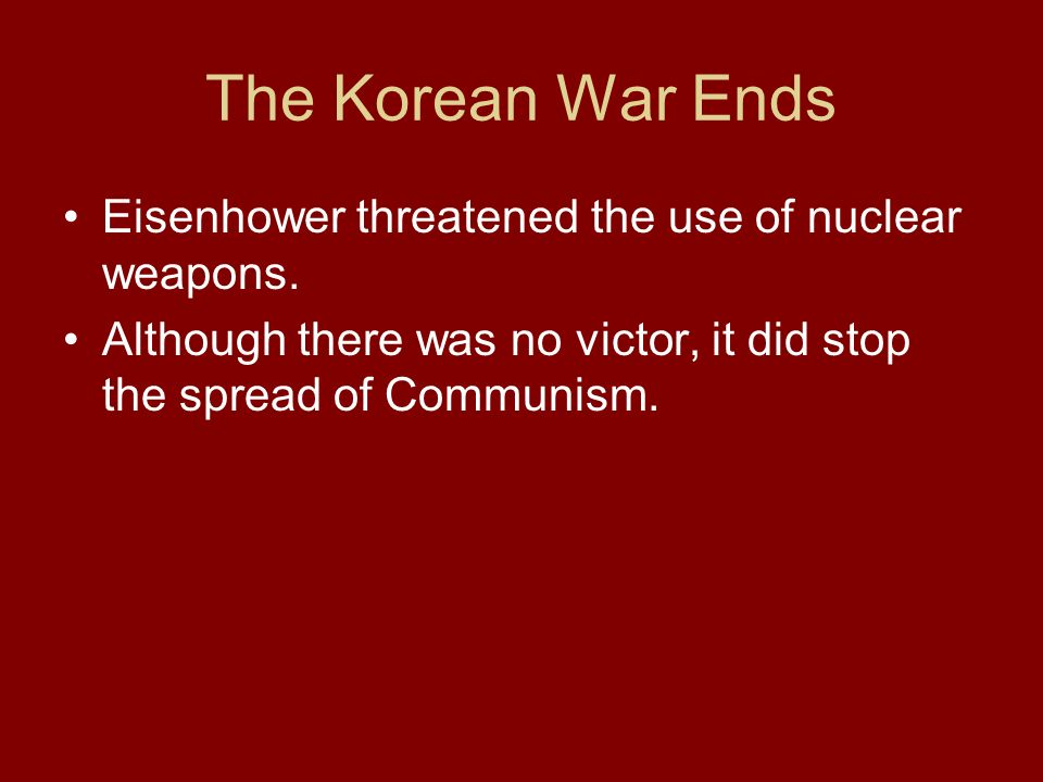 The Korean War Ends Eisenhower threatened the use of nuclear weapons. Although there was no victor, it did stop the spread of Communism.