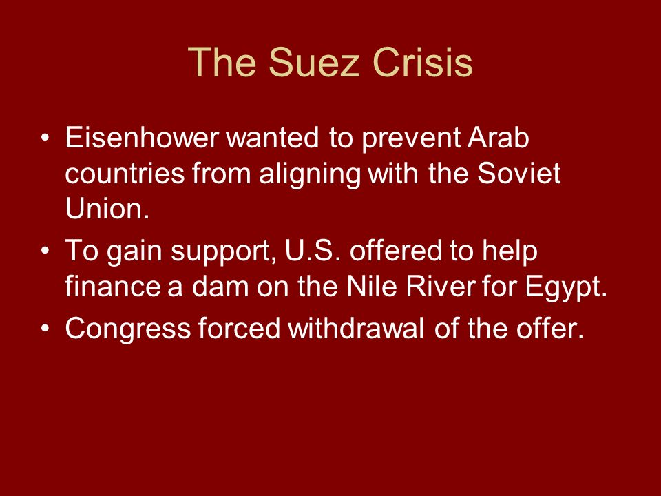 Eisenhower wanted to prevent Arab countries from aligning with the Soviet Union. To gain support, U.S. offered to help finance a dam on the Nile River