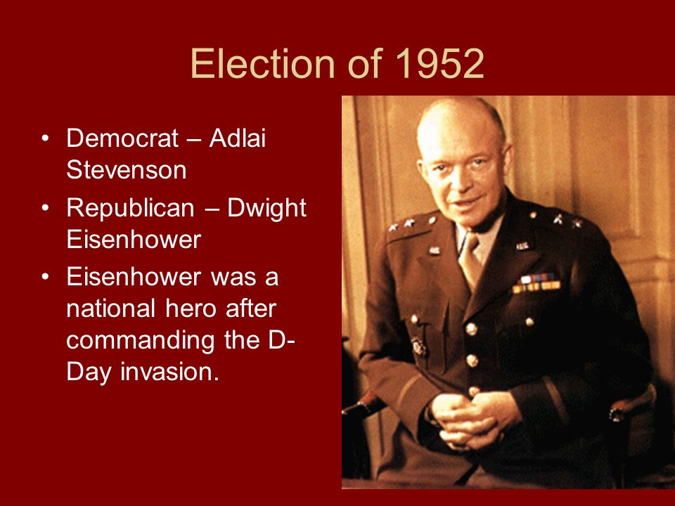 Election of 1952 Democrat – Adlai Stevenson Republican – Dwight Eisenhower Eisenhower was a national hero after commanding the D- Day invasion.