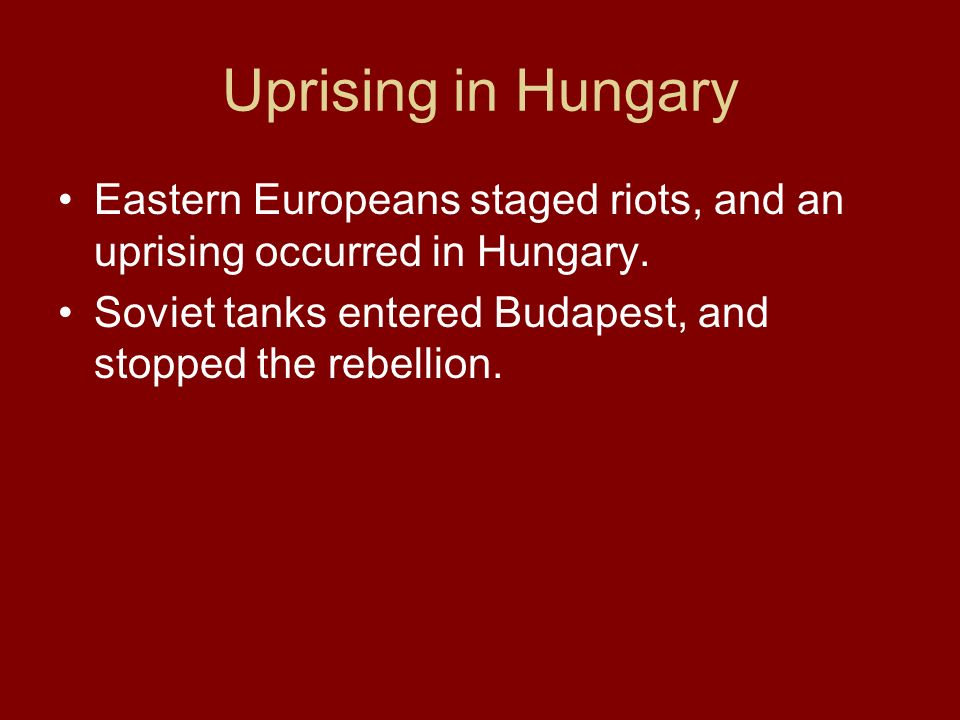 Uprising in Hungary Eastern Europeans staged riots, and an uprising occurred in Hungary. Soviet tanks entered Budapest, and stopped the rebellion.
