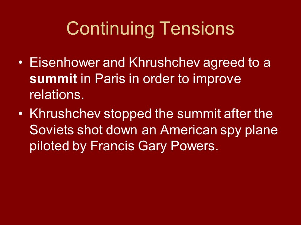 Continuing Tensions Eisenhower and Khrushchev agreed to a summit in Paris in order to improve relations. Khrushchev stopped the summit after the Sovie