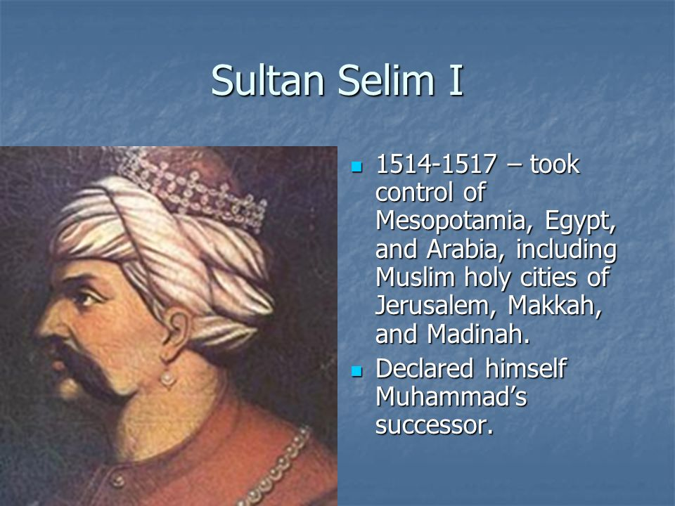 Sultan Selim I 1514-1517 – took control of Mesopotamia, Egypt, and Arabia, including Muslim holy cities of Jerusalem, Makkah, and Madinah. 1514-1517 –