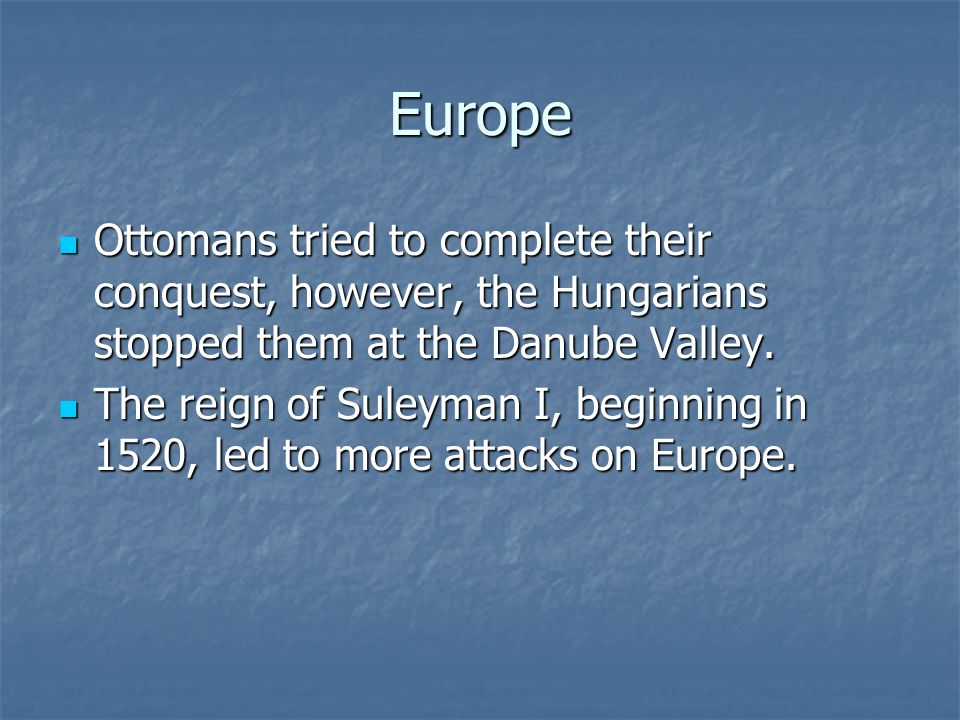 Europe Ottomans tried to complete their conquest, however, the Hungarians stopped them at the Danube Valley. Ottomans tried to complete their conquest