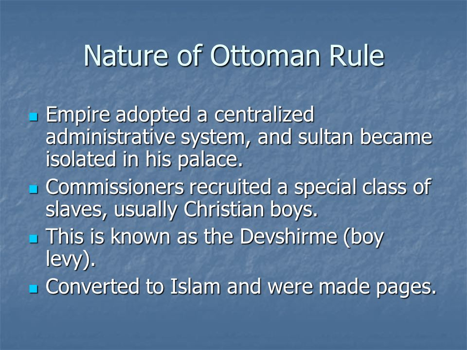 Nature of Ottoman Rule Empire adopted a centralized administrative system, and sultan became isolated in his palace. Empire adopted a centralized admi