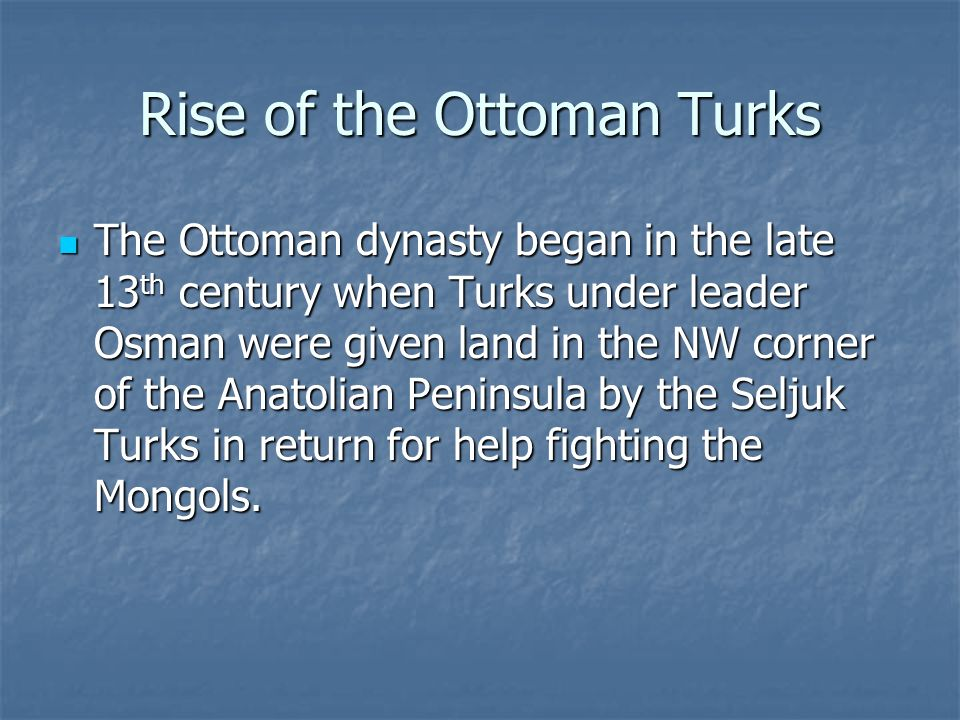 Rise of the Ottoman Turks The Ottoman dynasty began in the late 13 th century when Turks under leader Osman were given land in the NW corner of the An
