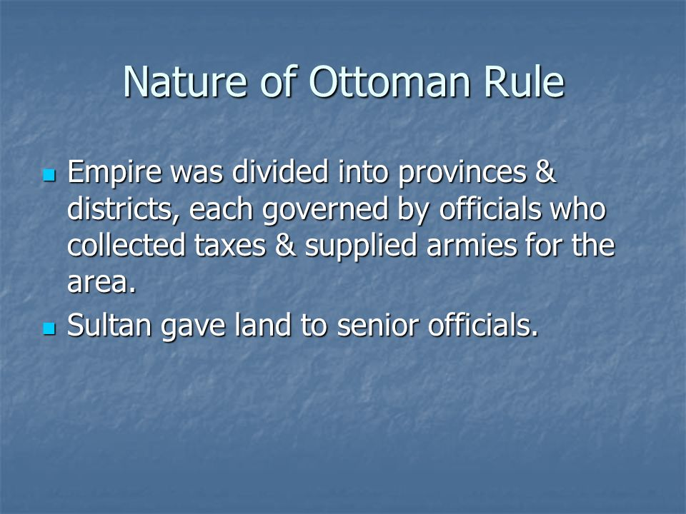 Nature of Ottoman Rule Empire was divided into provinces & districts, each governed by officials who collected taxes & supplied armies for the area. E