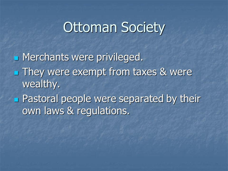 Ottoman Society Merchants were privileged. Merchants were privileged. They were exempt from taxes & were wealthy. They were exempt from taxes & were w