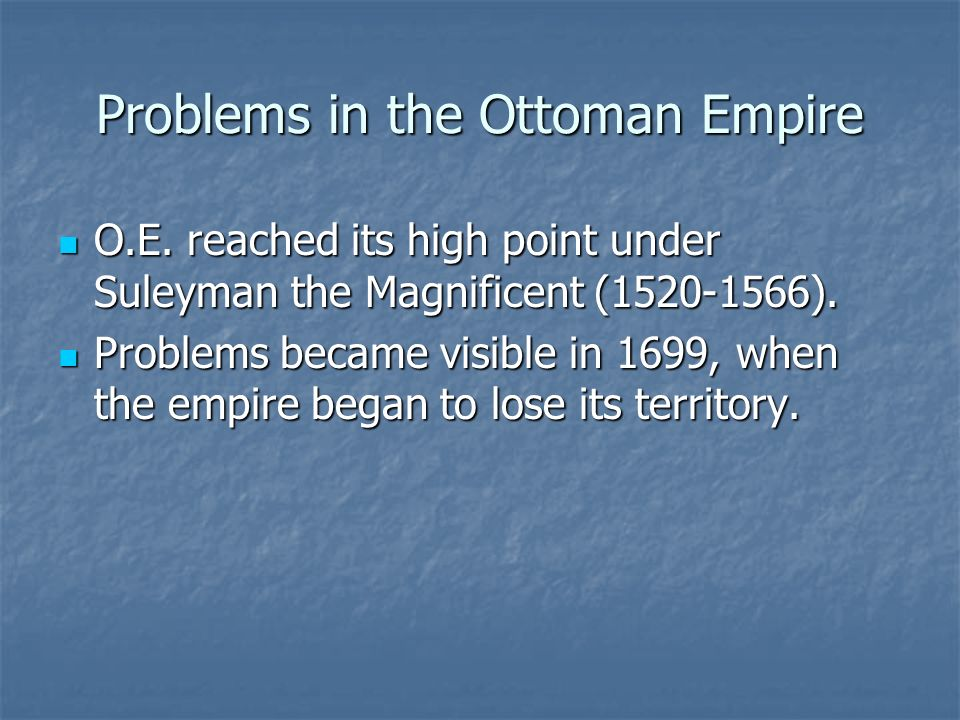 Problems in the Ottoman Empire O.E. reached its high point under Suleyman the Magnificent (1520-1566). O.E. reached its high point under Suleyman the