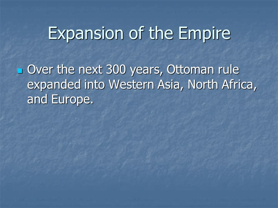 Expansion of the Empire Over the next 300 years, Ottoman rule expanded into Western Asia, North Africa, and Europe. Over the next 300 years, Ottoman r