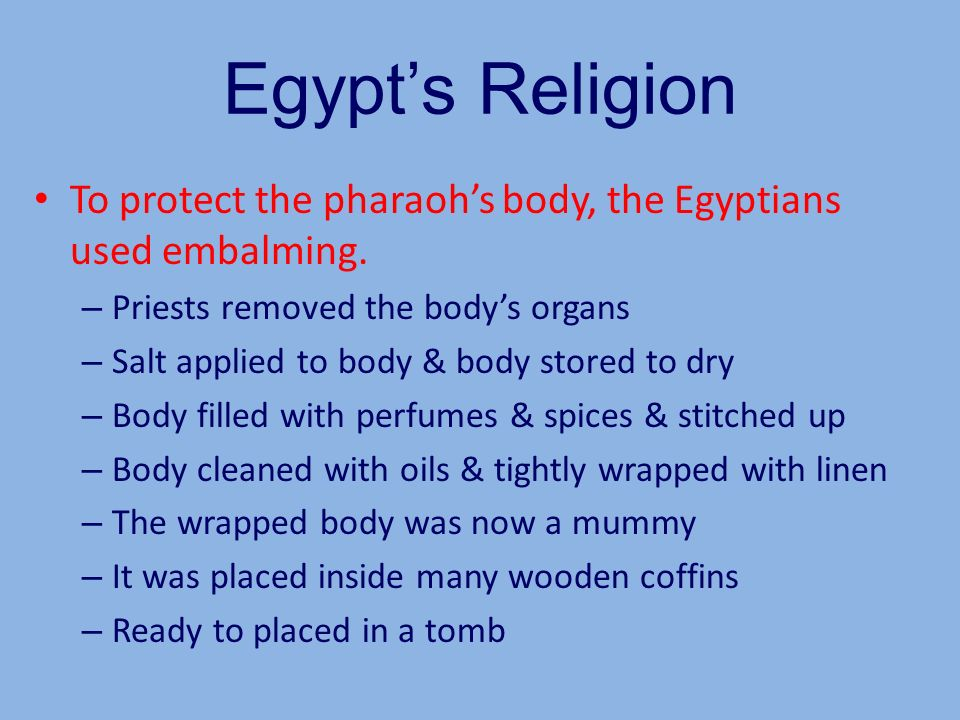 Egypts Religion To protect the pharaohs body, the Egyptians used embalming. – Priests removed the bodys organs – Salt applied to body & body stored to