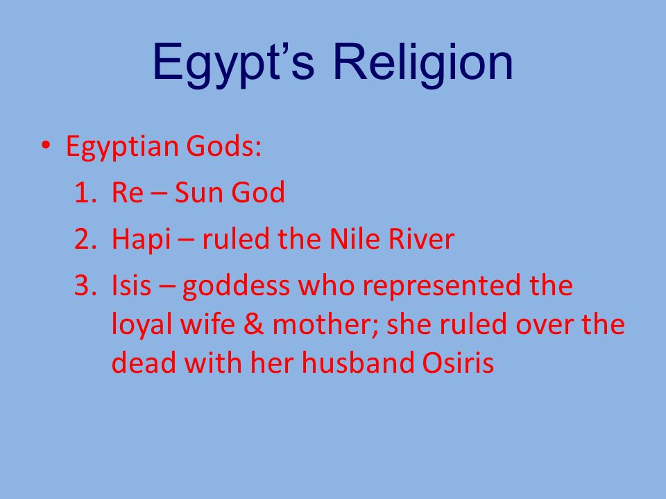 Egypts Religion Egyptian Gods: 1.Re – Sun God 2.Hapi – ruled the Nile River 3.Isis – goddess who represented the loyal wife & mother; she ruled over t