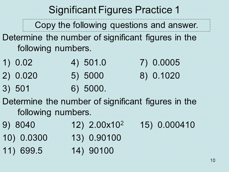 10 Significant Figures Practice 1 Determine the number of significant figures in the following numbers. 1) 0.02 4) 501.07) 0.0005 2) 0.0205) 50008) 0.