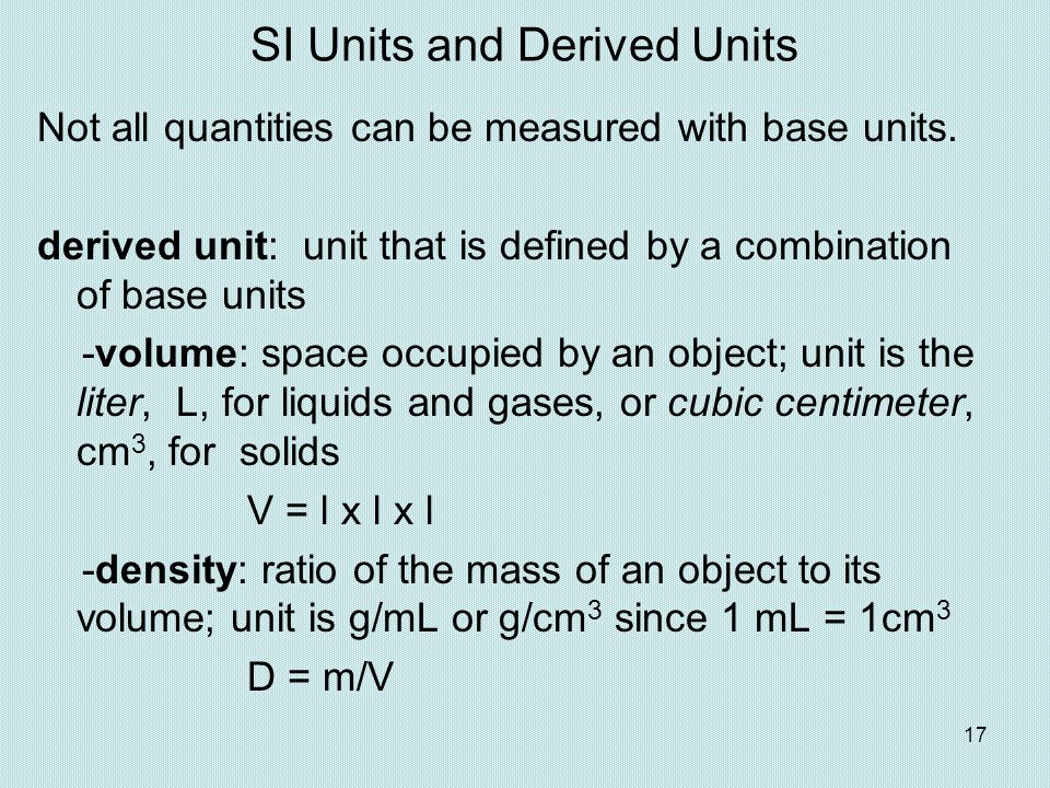 17 SI Units and Derived Units Not all quantities can be measured with base units. derived unit: unit that is defined by a combination of base units -v