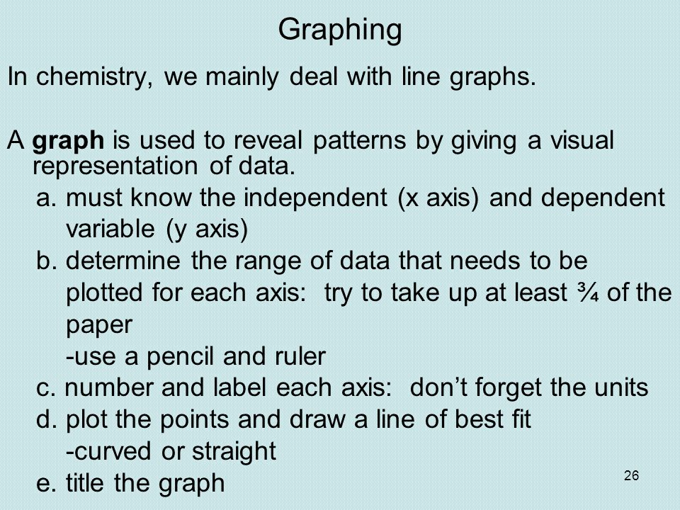 26 Graphing In chemistry, we mainly deal with line graphs. A graph is used to reveal patterns by giving a visual representation of data. a. must know