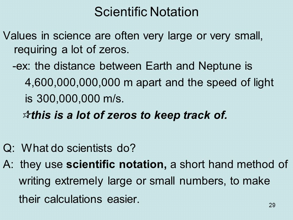 29 Scientific Notation Values in science are often very large or very small, requiring a lot of zeros. -ex: the distance between Earth and Neptune is