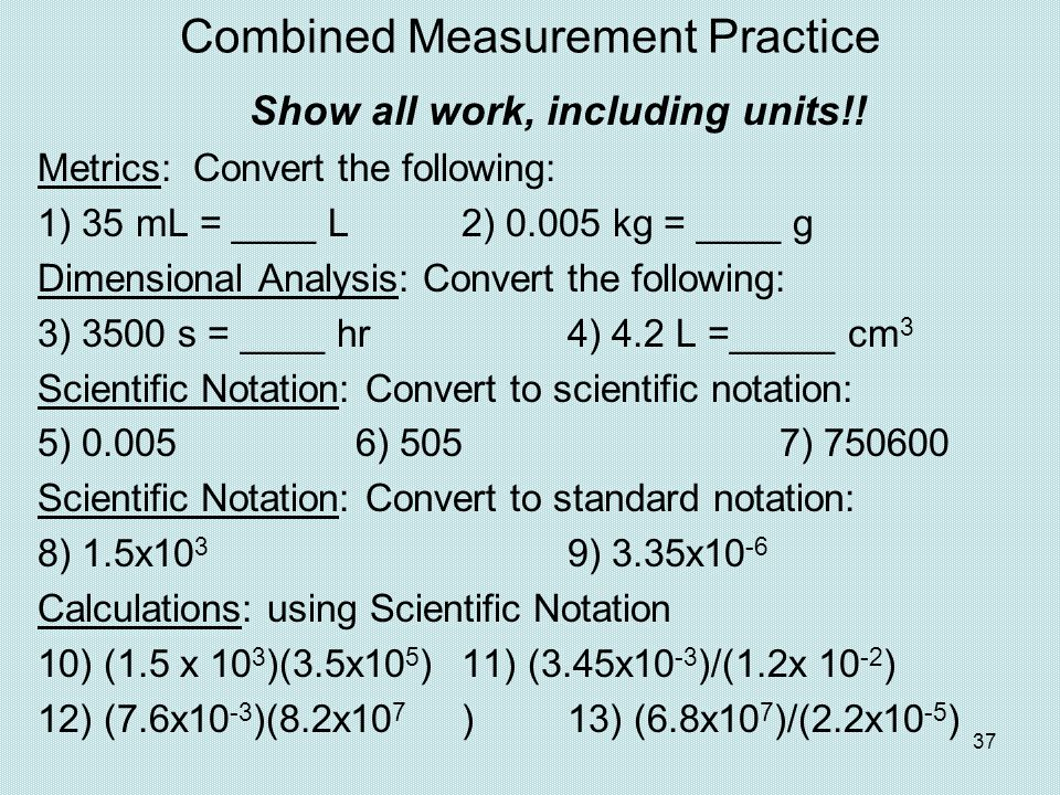 37 Combined Measurement Practice Show all work, including units!! Metrics: Convert the following: 1) 35 mL = ____ L2) 0.005 kg = ____ g Dimensional An