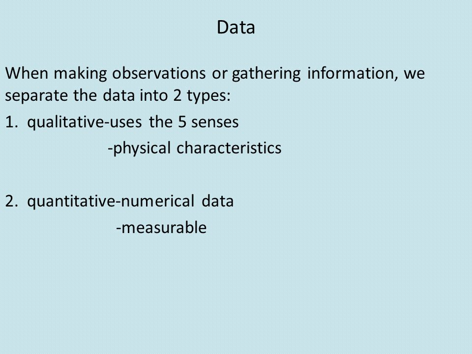 Data When making observations or gathering information, we separate the data into 2 types: 1. qualitative-uses the 5 senses -physical characteristics