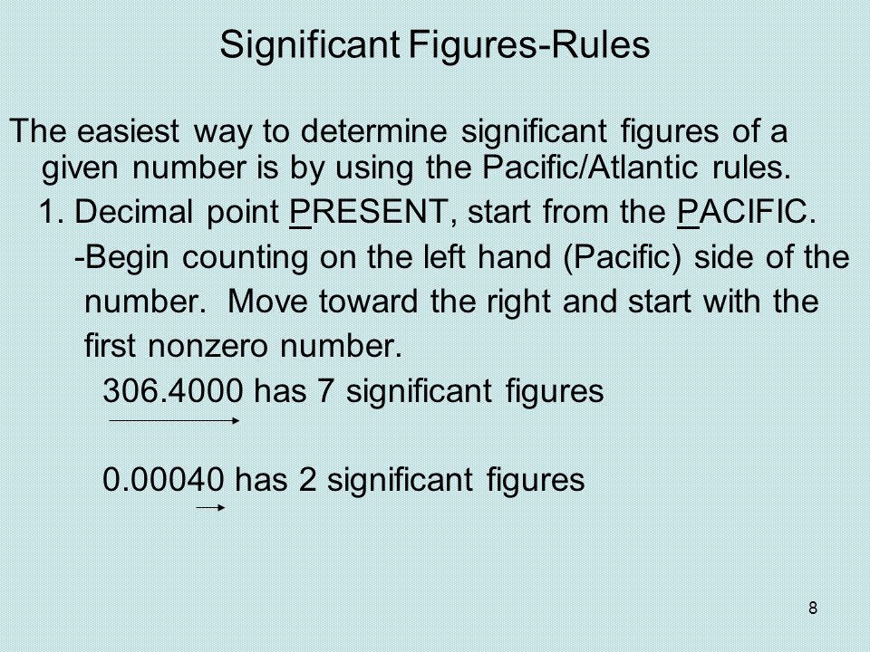 8 Significant Figures-Rules The easiest way to determine significant figures of a given number is by using the Pacific/Atlantic rules. 1. Decimal poin