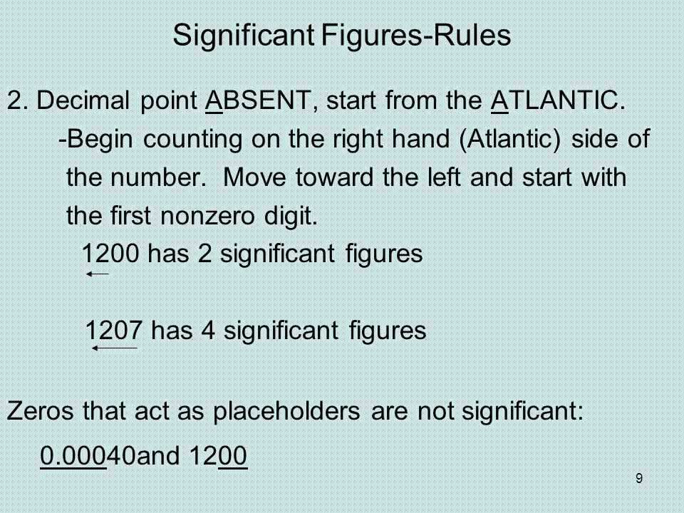 9 Significant Figures-Rules 2. Decimal point ABSENT, start from the ATLANTIC. -Begin counting on the right hand (Atlantic) side of the number. Move to