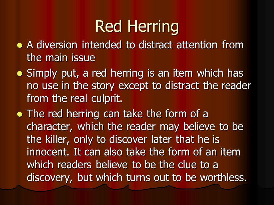 Red Herring A diversion intended to distract attention from the main issue A diversion intended to distract attention from the main issue Simply put,