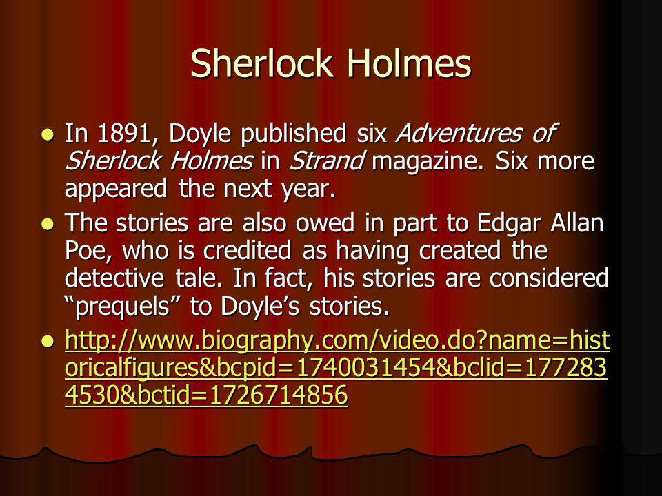 Sherlock Holmes In 1891, Doyle published six Adventures of Sherlock Holmes in Strand magazine. Six more appeared the next year. In 1891, Doyle publish