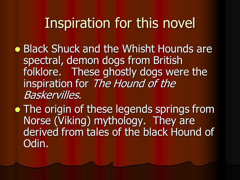 Inspiration for this novel Black Shuck and the Whisht Hounds are spectral, demon dogs from British folklore. These ghostly dogs were the inspiration f