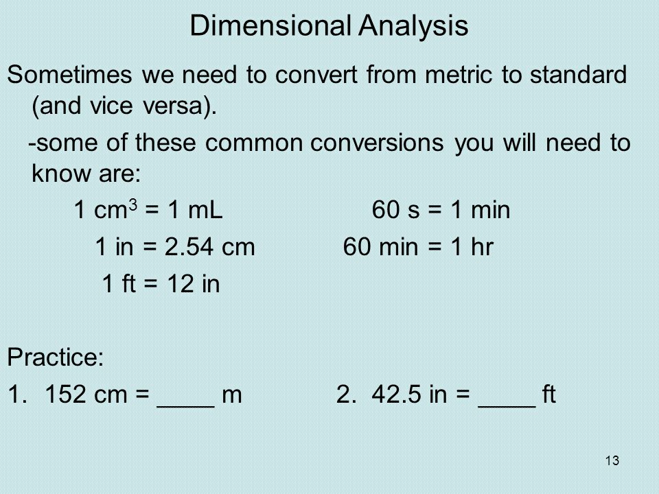 Dimensional Analysis Sometimes we need to convert from metric to standard (and vice versa). -some of these common conversions you will need to know ar