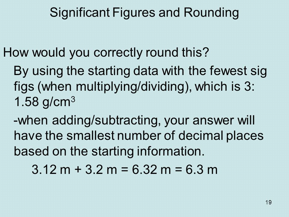 19 Significant Figures and Rounding How would you correctly round this? By using the starting data with the fewest sig figs (when multiplying/dividing