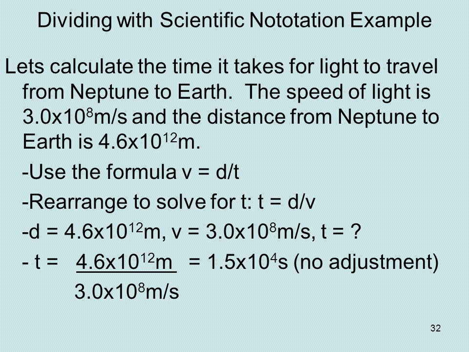 32 Dividing with Scientific Nototation Example Lets calculate the time it takes for light to travel from Neptune to Earth. The speed of light is 3.0x1