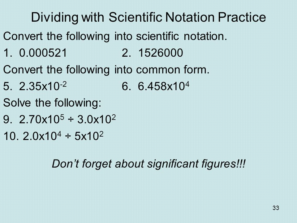 33 Dividing with Scientific Notation Practice Convert the following into scientific notation. 1. 0.0005212. 1526000 Convert the following into common