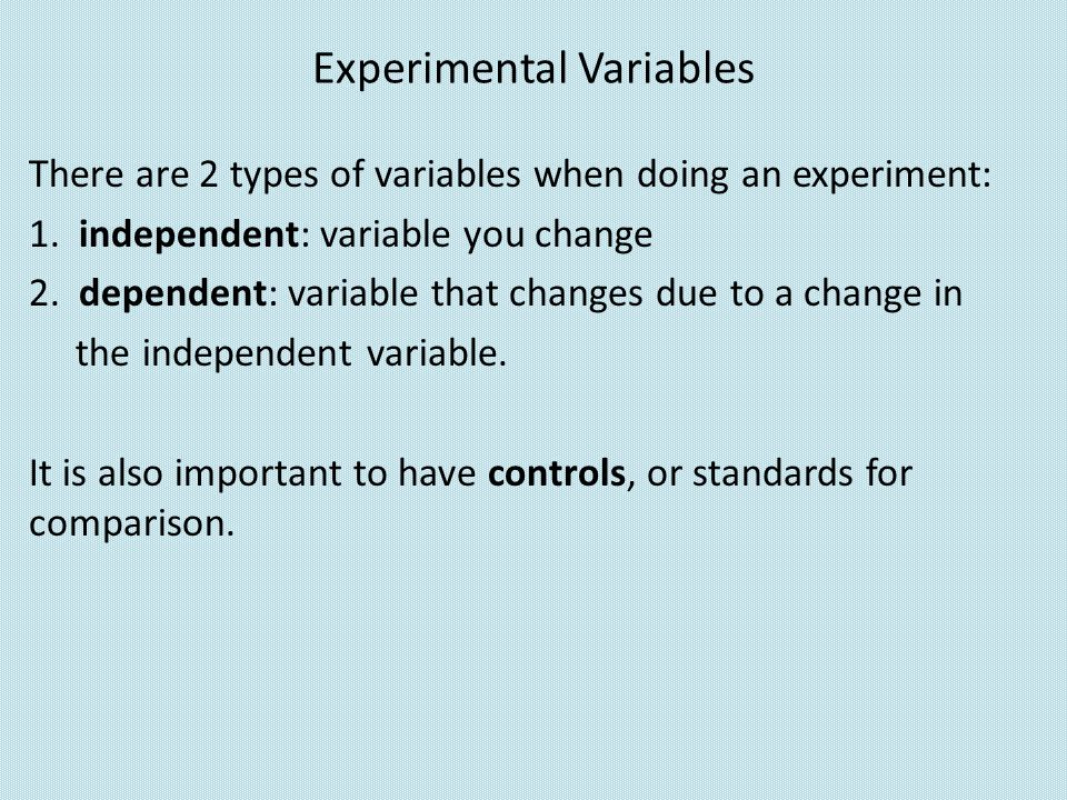 Experimental Variables There are 2 types of variables when doing an experiment: 1. independent: variable you change 2. dependent: variable that change