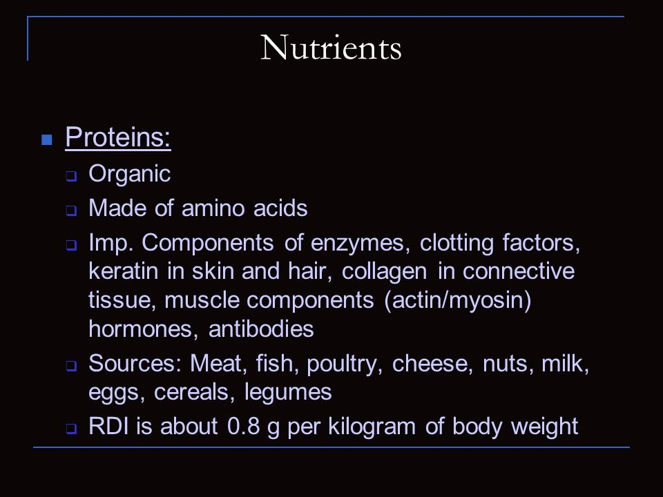 Nutrients Proteins: Organic Made of amino acids Imp. Components of enzymes, clotting factors, keratin in skin and hair, collagen in connective tissue,