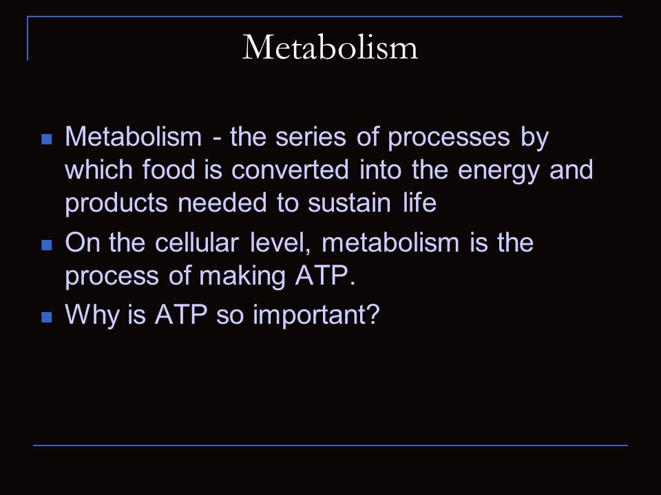 Metabolism Metabolism - the series of processes by which food is converted into the energy and products needed to sustain life On the cellular level,