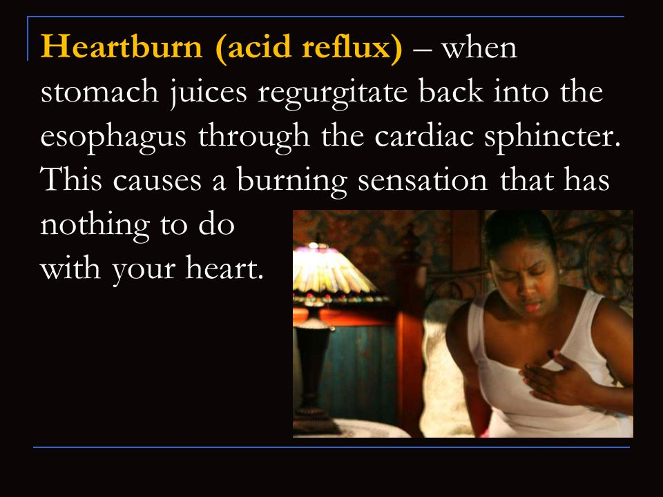 Heartburn (acid reflux) – when stomach juices regurgitate back into the esophagus through the cardiac sphincter. This causes a burning sensation that