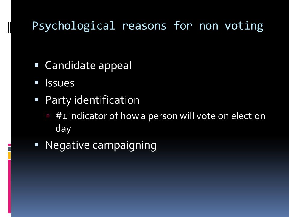 Psychological reasons for non voting Candidate appeal Issues Party identification #1 indicator of how a person will vote on election day Negative campaigning