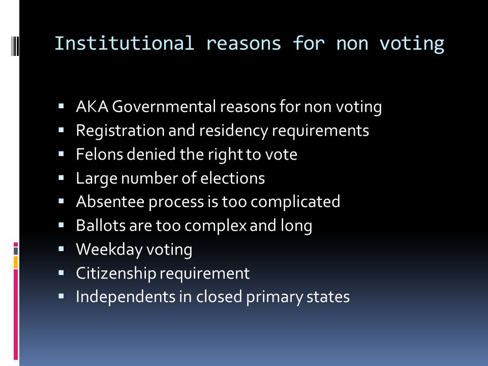 Institutional reasons for non voting AKA Governmental reasons for non voting Registration and residency requirements Felons denied the right to vote Large number of elections Absentee process is too complicated Ballots are too complex and long Weekday voting Citizenship requirement Independents in closed primary states