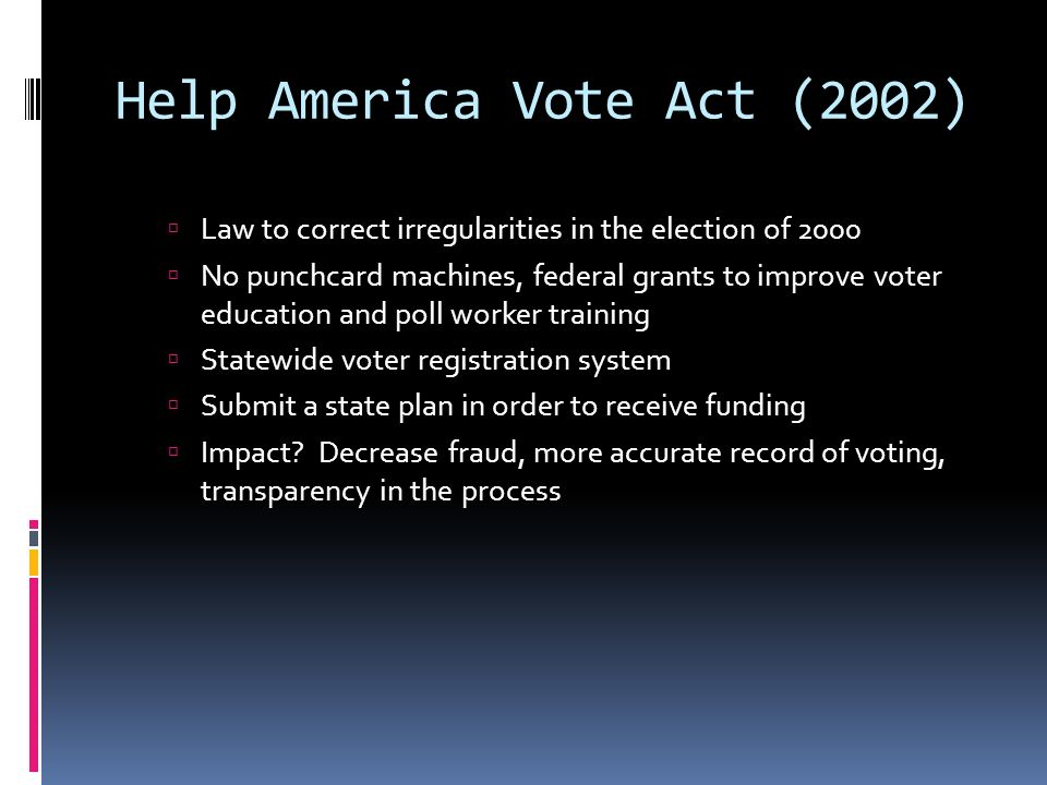 Help America Vote Act (2002) Law to correct irregularities in the election of 2000 No punchcard machines, federal grants to improve voter education and poll worker training Statewide voter registration system Submit a state plan in order to receive funding Impact.