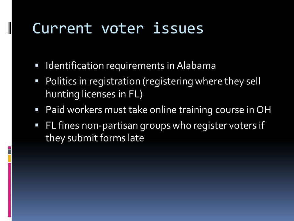 Current voter issues Identification requirements in Alabama Politics in registration (registering where they sell hunting licenses in FL) Paid workers must take online training course in OH FL fines non-partisan groups who register voters if they submit forms late
